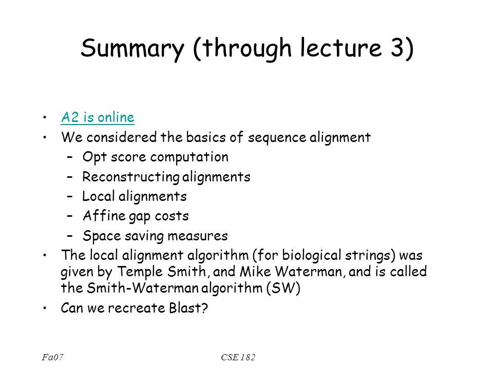 Fa07CSE 182 Summary (through lecture 3) A2 is online We considered the basics of sequence alignment –Opt score computation –Reconstructing alignments –Local alignments –Affine gap costs –Space saving measures The local alignment algorithm (for biological strings) was given by Temple Smith, and Mike Waterman, and is called the Smith-Waterman algorithm (SW) Can we recreate Blast?