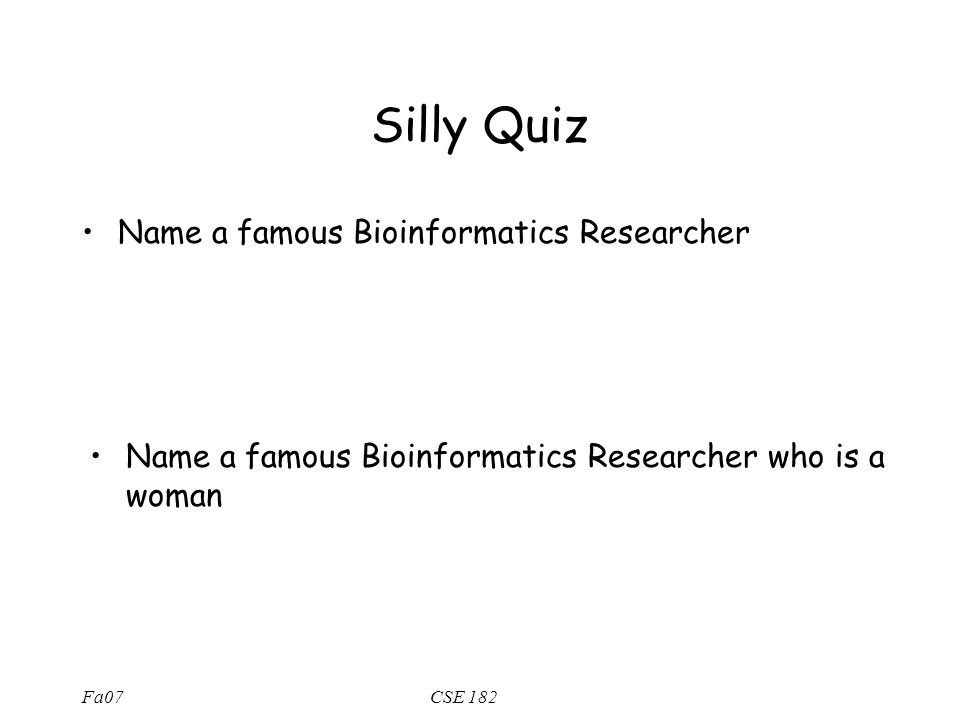 Fa07CSE 182 Silly Quiz Name a famous Bioinformatics Researcher Name a famous Bioinformatics Researcher who is a woman