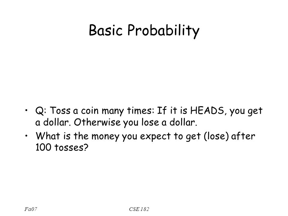Fa07CSE 182 Basic Probability Q: Toss a coin many times: If it is HEADS, you get a dollar.