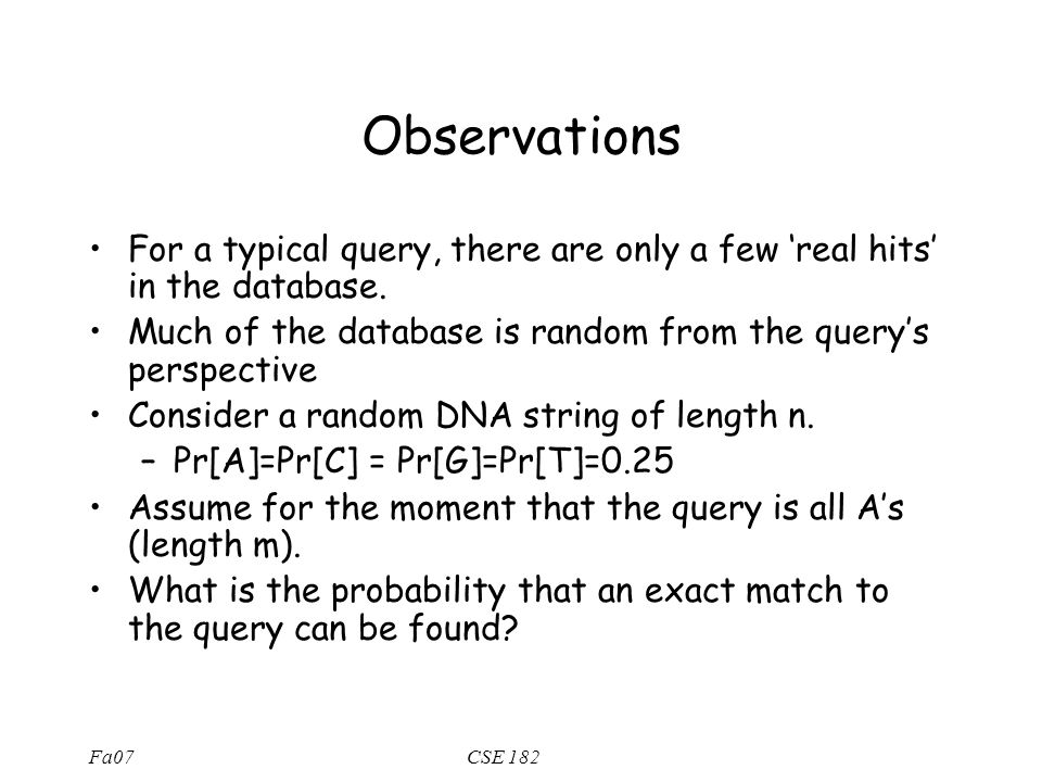 Fa07CSE 182 Observations For a typical query, there are only a few 'real hits' in the database. Much of the database is random from the query's perspe