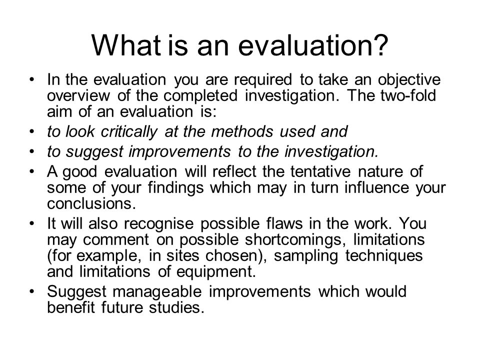 What is an evaluation? In the evaluation you are required to take an objective overview of the completed investigation. The two-fold aim of an evaluat