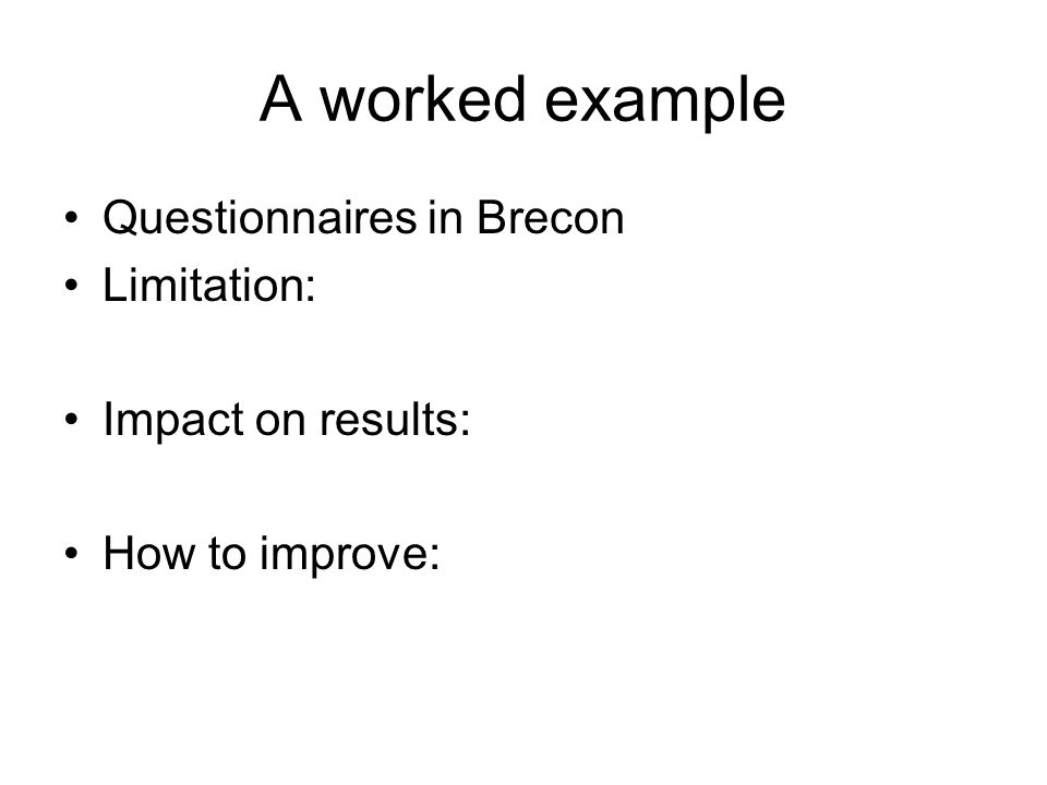 A worked example Questionnaires in Brecon Limitation: only a small sample answered this questionnaire; no sampling methodology applied Impact on results: because no sampling methodology applied, possibly no breadth of answers achieved, hence only a partial view of Brecon achieved.