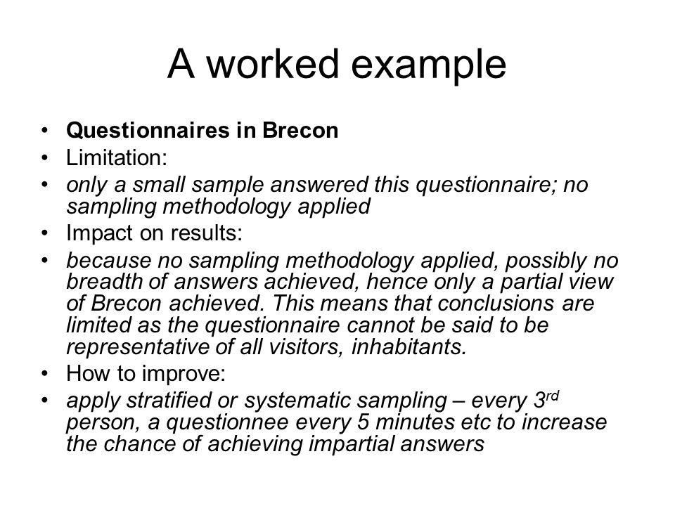 A worked example Questionnaires in Brecon Limitation: only a small sample answered this questionnaire; no sampling methodology applied Impact on resul