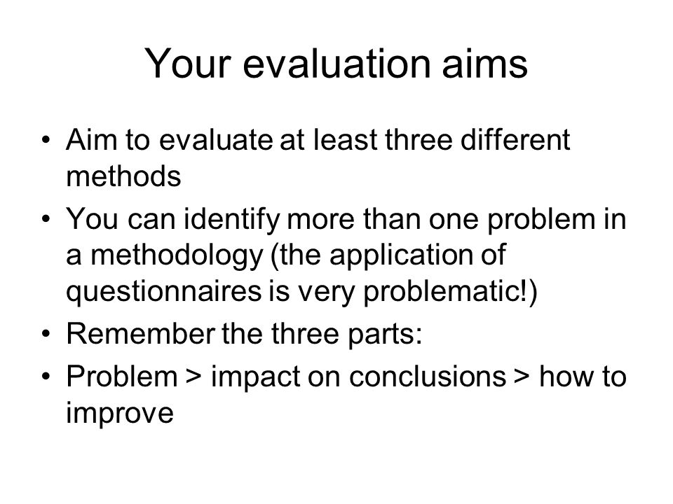 Your evaluation aims Aim to evaluate at least three different methods You can identify more than one problem in a methodology (the application of ques