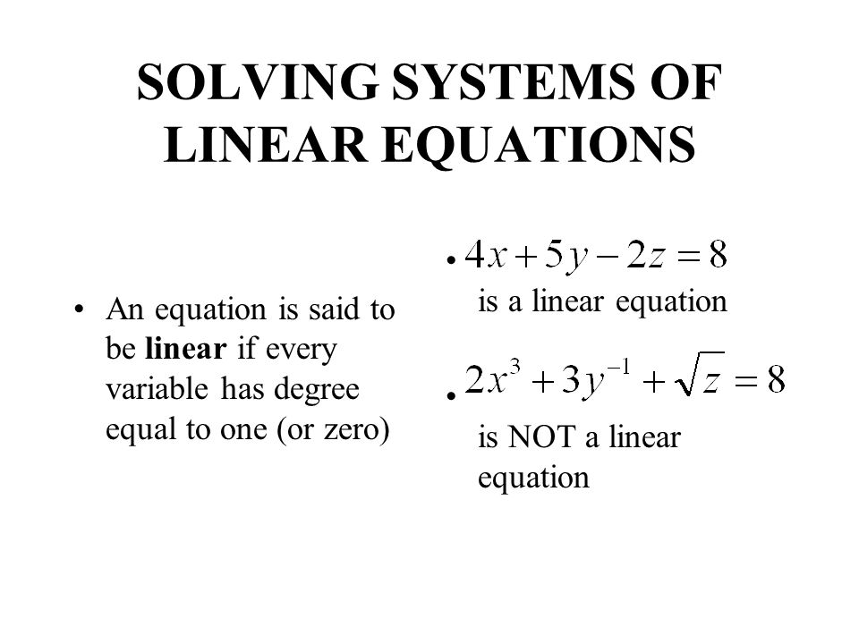 SOLVING SYSTEMS OF LINEAR EQUATIONS An equation is said to be linear if every variable has degree equal to one (or zero) is a linear equation is NOT a linear equation