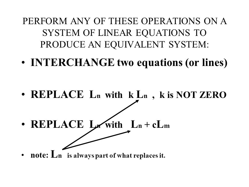 PERFORM ANY OF THESE OPERATIONS ON A SYSTEM OF LINEAR EQUATIONS TO PRODUCE AN EQUIVALENT SYSTEM: INTERCHANGE two equations (or lines) REPLACE L n with k L n, k is NOT ZERO REPLACE L n with L n + c L m note: L n is always part of what replaces it.