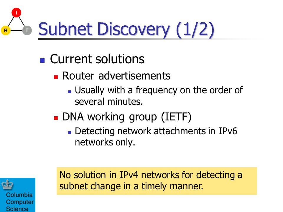 Subnet Discovery (1/2) Current solutions Router advertisements Usually with a frequency on the order of several minutes.