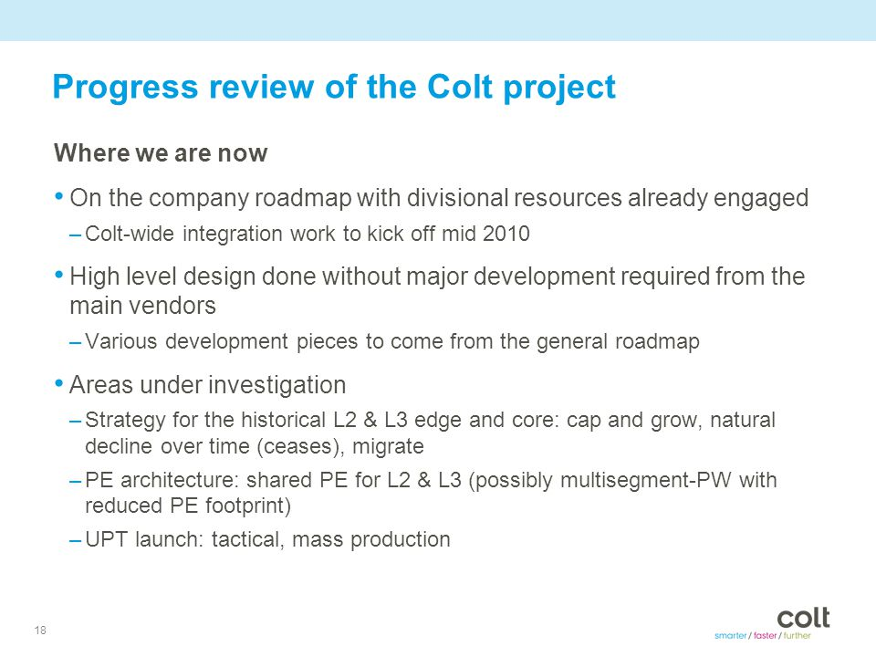 18 Progress review of the Colt project Where we are now On the company roadmap with divisional resources already engaged –Colt-wide integration work to kick off mid 2010 High level design done without major development required from the main vendors –Various development pieces to come from the general roadmap Areas under investigation –Strategy for the historical L2 & L3 edge and core: cap and grow, natural decline over time (ceases), migrate –PE architecture: shared PE for L2 & L3 (possibly multisegment-PW with reduced PE footprint) –UPT launch: tactical, mass production