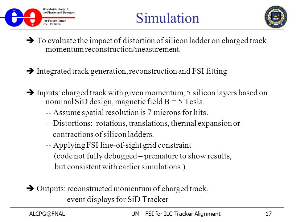 ALCPG@FNALUM - FSI for ILC Tracker Alignment17 Simulation  To evaluate the impact of distortion of silicon ladder on charged track momentum reconstruction/measurement.