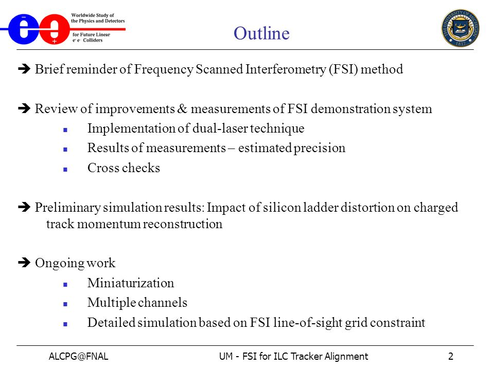 ALCPG@FNALUM - FSI for ILC Tracker Alignment2 Outline  Brief reminder of Frequency Scanned Interferometry (FSI) method  Review of improvements & measurements of FSI demonstration system Implementation of dual-laser technique Results of measurements – estimated precision Cross checks  Preliminary simulation results: Impact of silicon ladder distortion on charged track momentum reconstruction  Ongoing work Miniaturization Multiple channels Detailed simulation based on FSI line-of-sight grid constraint