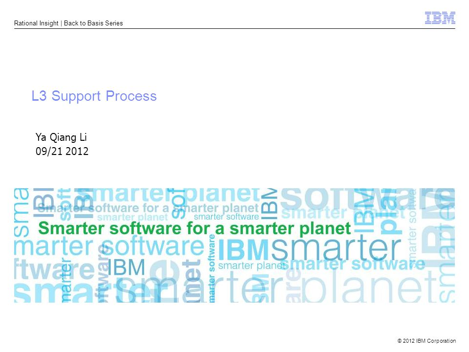 © 2012 IBM Corporation Rational Insight | Back to Basis Series L3 Support Process Ya Qiang Li 09/