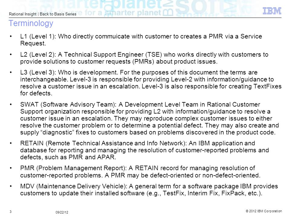 © 2012 IBM Corporation Rational Insight | Back to Basis Series 4 09/22/12 Terminology Escalation – Overview: A high priority pending customer problem (PMR) for which Support (Level-2) has exhausted its internal resources and needs technical assistance from Development (Level-3) to resolve.