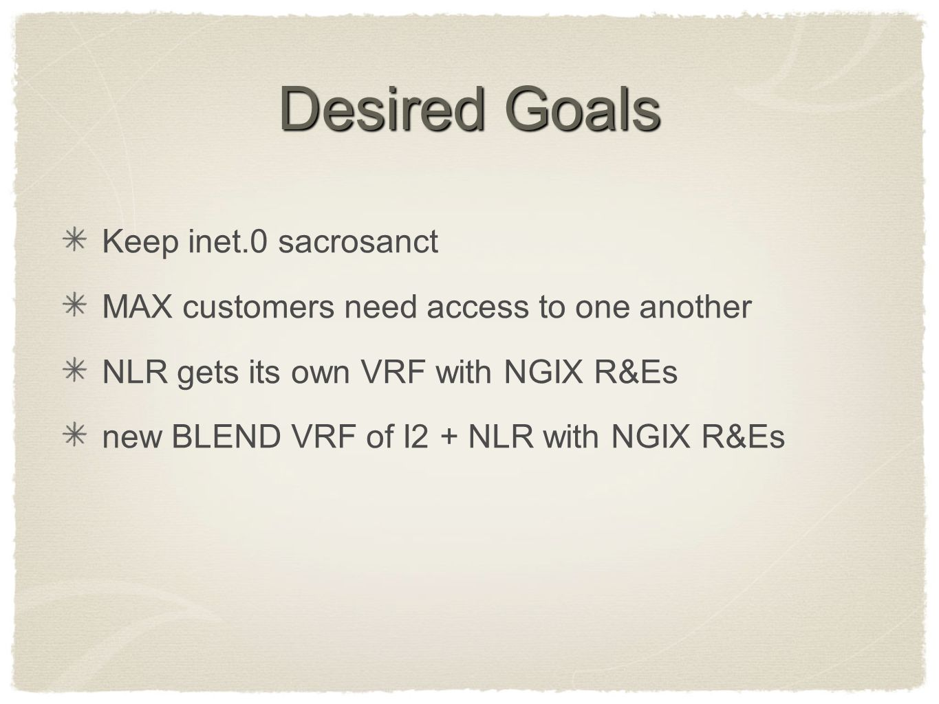 Desired Goals Keep inet.0 sacrosanct MAX customers need access to one another NLR gets its own VRF with NGIX R&Es new BLEND VRF of I2 + NLR with NGIX