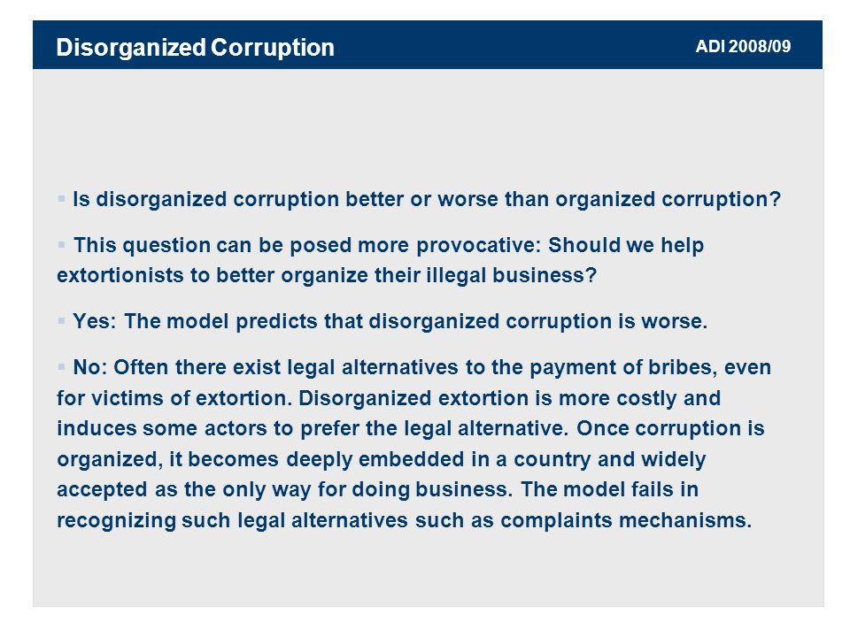ADI 2008/09  Is disorganized corruption better or worse than organized corruption.