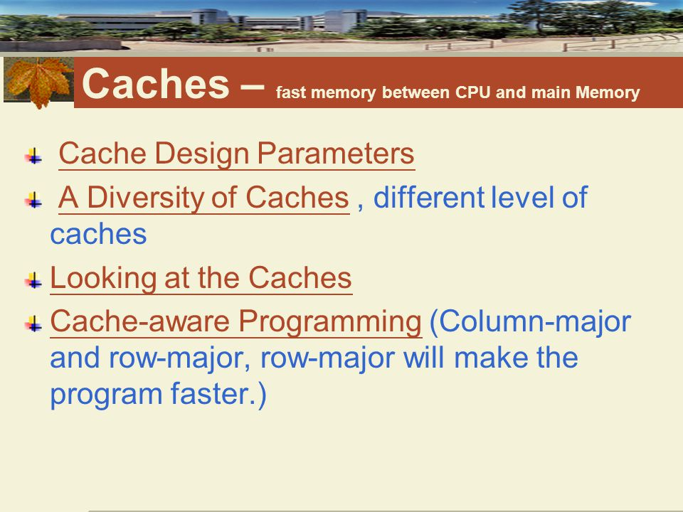 Caches – fast memory between CPU and main Memory Cache Design Parameters A Diversity of Caches, different level of cachesA Diversity of Caches Looking at the Caches Cache-aware ProgrammingCache-aware Programming (Column-major and row-major, row-major will make the program faster.)