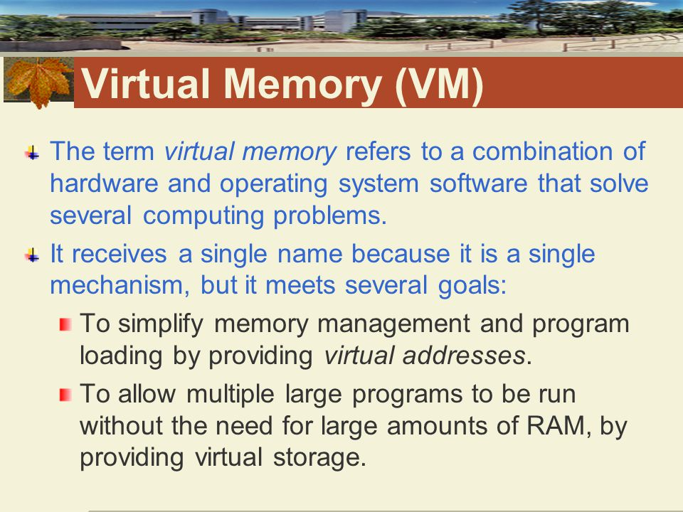 Virtual Memory (VM) The term virtual memory refers to a combination of hardware and operating system software that solve several computing problems.