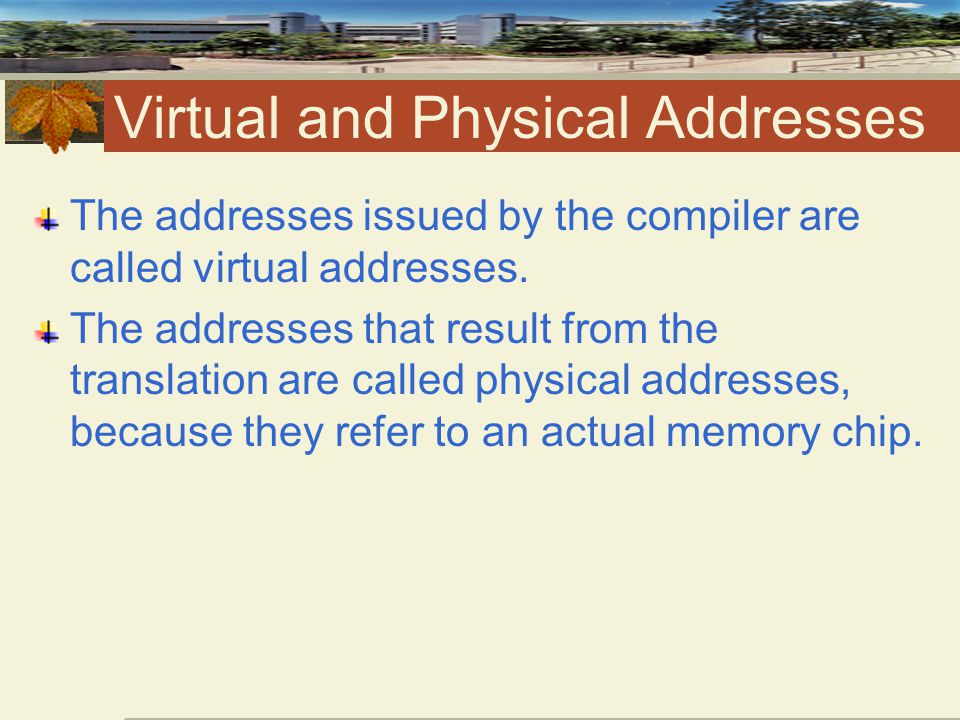 Virtual and Physical Addresses The addresses issued by the compiler are called virtual addresses.