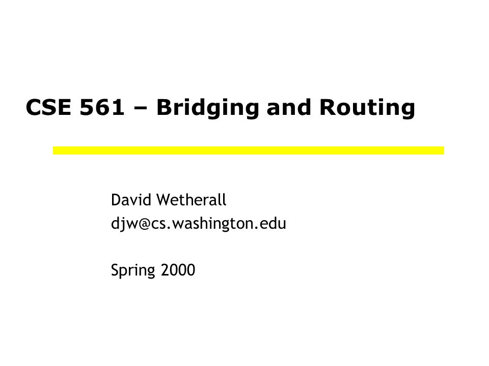 CSE 561 – Bridging and Routing David Wetherall djw@cs.washington.edu Spring 2000
