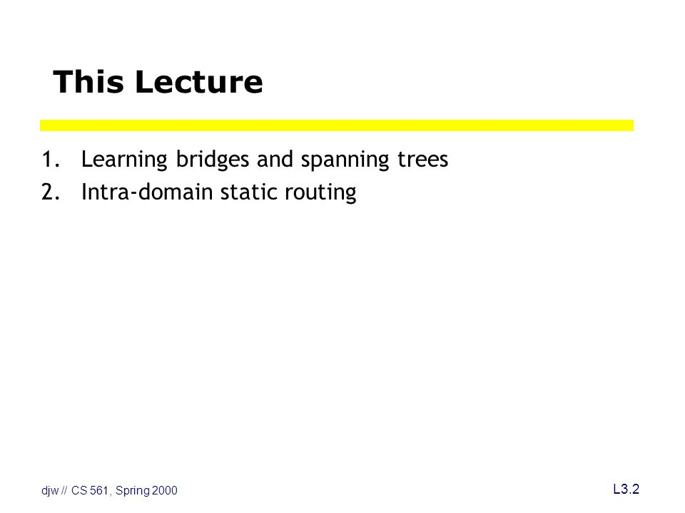 djw // CS 561, Spring 2000 L3.2 This Lecture 1.Learning bridges and spanning trees 2.Intra-domain static routing