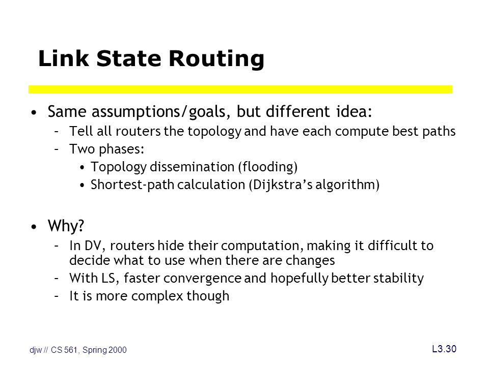 djw // CS 561, Spring 2000 L3.30 Link State Routing Same assumptions/goals, but different idea: –Tell all routers the topology and have each compute best paths –Two phases: Topology dissemination (flooding) Shortest-path calculation (Dijkstra's algorithm) Why.