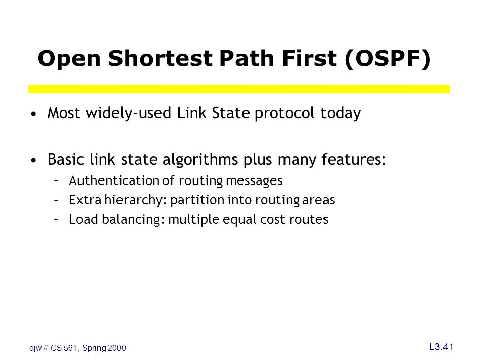 djw // CS 561, Spring 2000 L3.41 Open Shortest Path First (OSPF) Most widely-used Link State protocol today Basic link state algorithms plus many features: –Authentication of routing messages –Extra hierarchy: partition into routing areas –Load balancing: multiple equal cost routes