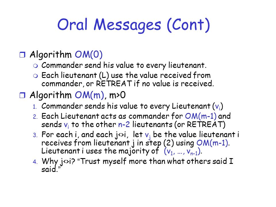 Oral Messages (Cont) r Algorithm OM(0) m Commander send his value to every lieutenant. m Each lieutenant (L) use the value received from commander, or