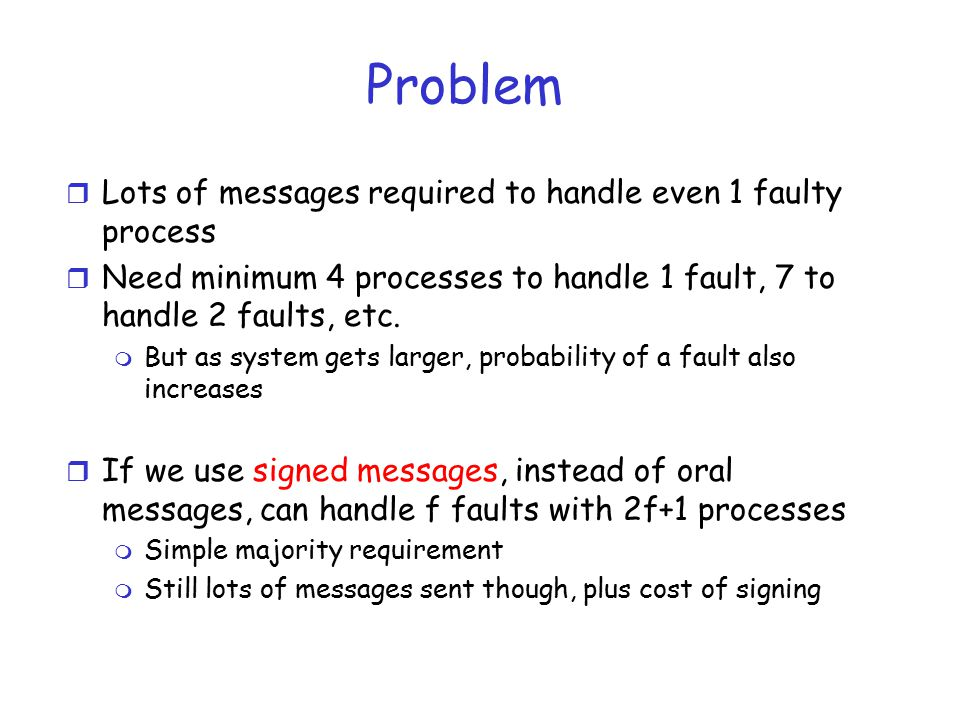 Problem r Lots of messages required to handle even 1 faulty process r Need minimum 4 processes to handle 1 fault, 7 to handle 2 faults, etc.