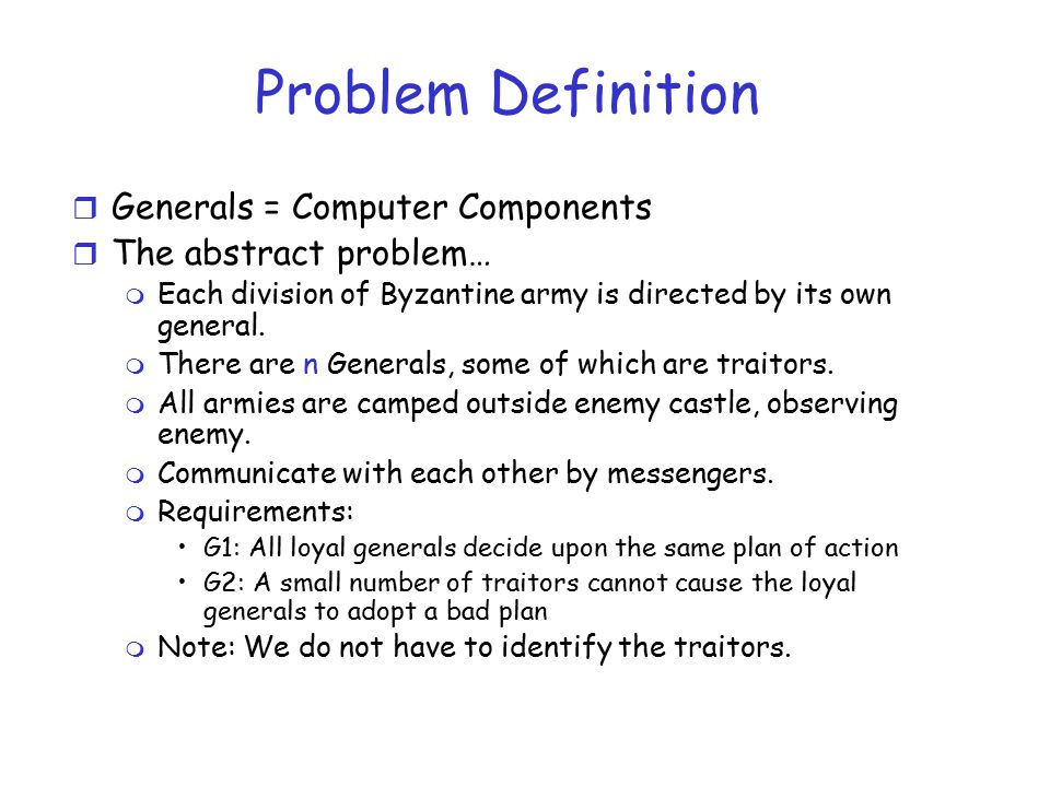 r Generals = Computer Components r The abstract problem… m Each division of Byzantine army is directed by its own general.