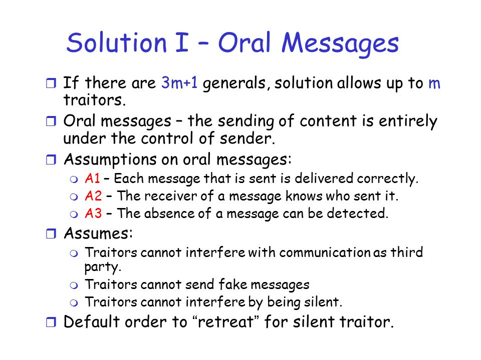 Solution I – Oral Messages r If there are 3m+1 generals, solution allows up to m traitors.