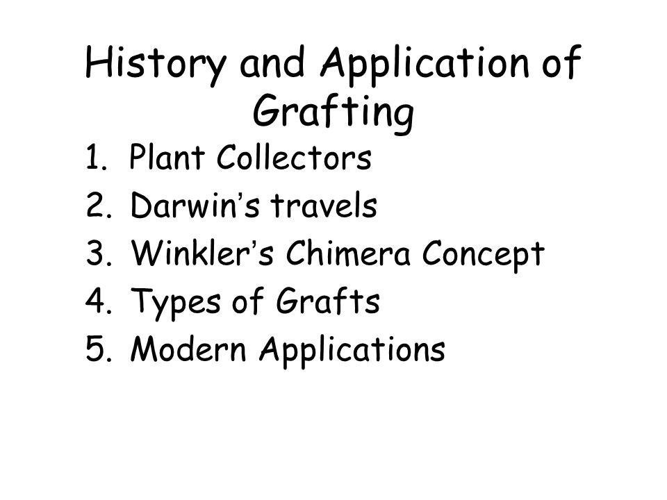 History and Application of Grafting 1.Plant Collectors 2.Darwin's travels 3.Winkler's Chimera Concept 4.Types of Grafts 5.Modern Applications