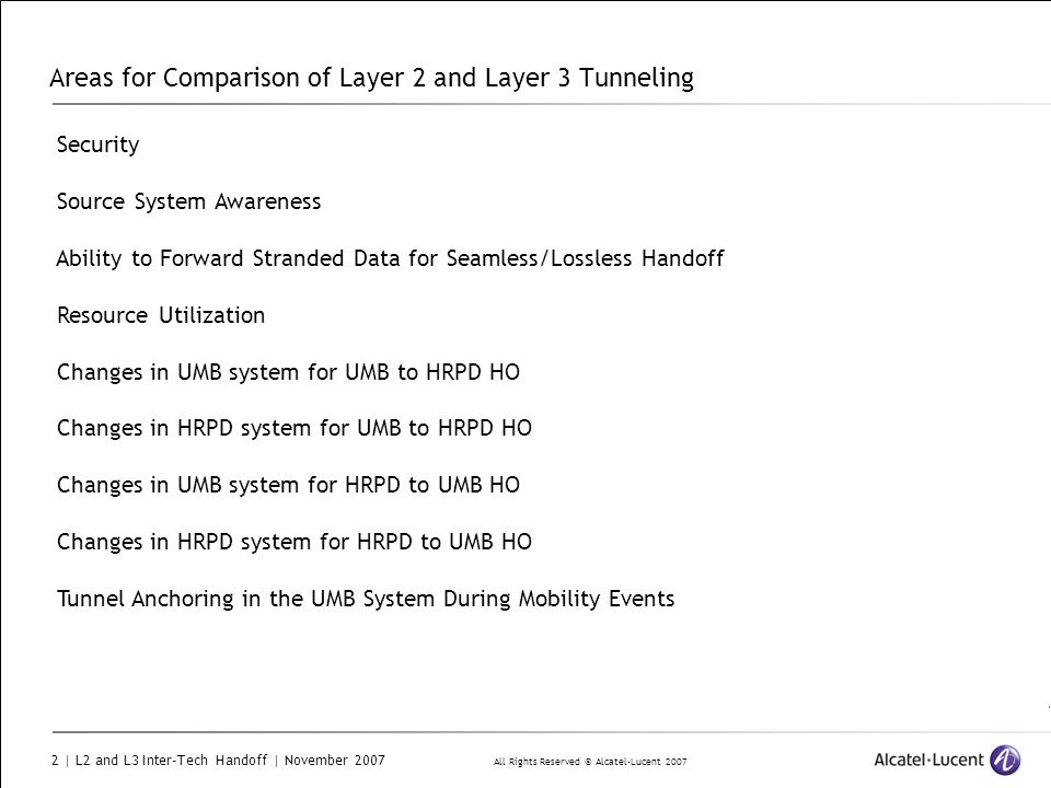 All Rights Reserved © Alcatel-Lucent 2007 2 | L2 and L3 Inter-Tech Handoff | November 2007 Areas for Comparison of Layer 2 and Layer 3 Tunneling Security Source System Awareness Ability to Forward Stranded Data for Seamless/Lossless Handoff Resource Utilization Changes in UMB system for UMB to HRPD HO Changes in HRPD system for UMB to HRPD HO Changes in UMB system for HRPD to UMB HO Changes in HRPD system for HRPD to UMB HO Tunnel Anchoring in the UMB System During Mobility Events