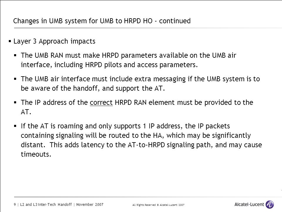 All Rights Reserved © Alcatel-Lucent 2007 9 | L2 and L3 Inter-Tech Handoff | November 2007 Changes in UMB system for UMB to HRPD HO - continued  Layer 3 Approach impacts  The UMB RAN must make HRPD parameters available on the UMB air interface, including HRPD pilots and access parameters.