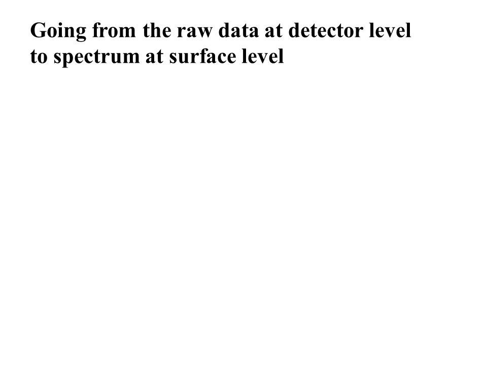 Going from the raw data at detector level to spectrum at surface level