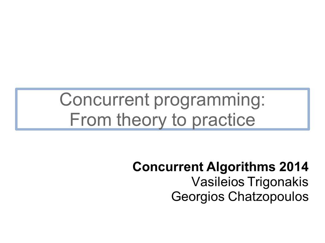 Concurrent programming: From theory to practice Concurrent Algorithms 2014 Vasileios Trigonakis Georgios Chatzopoulos