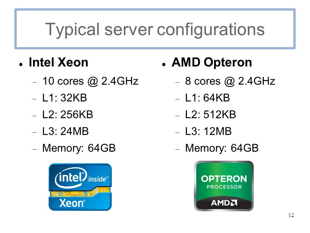 12 Typical server configurations Intel Xeon  10 cores @ 2.4GHz  L1: 32KB  L2: 256KB  L3: 24MB  Memory: 64GB AMD Opteron  8 cores @ 2.4GHz  L1: 64KB  L2: 512KB  L3: 12MB  Memory: 64GB