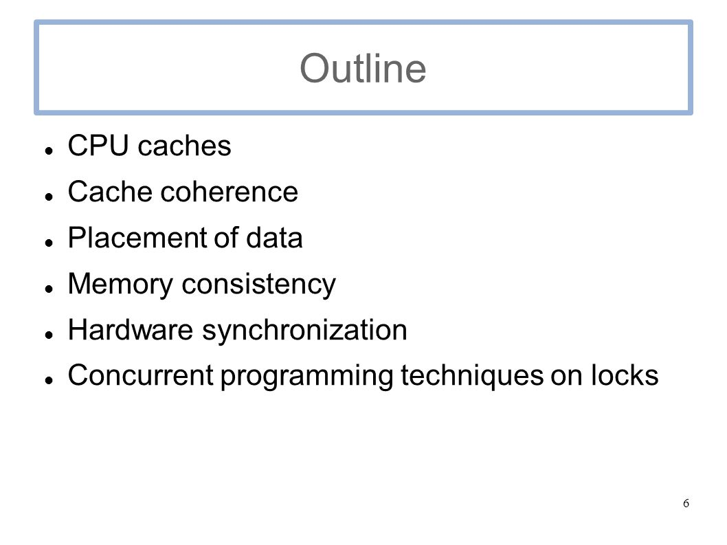 6 Outline CPU caches Cache coherence Placement of data Memory consistency Hardware synchronization Concurrent programming techniques on locks