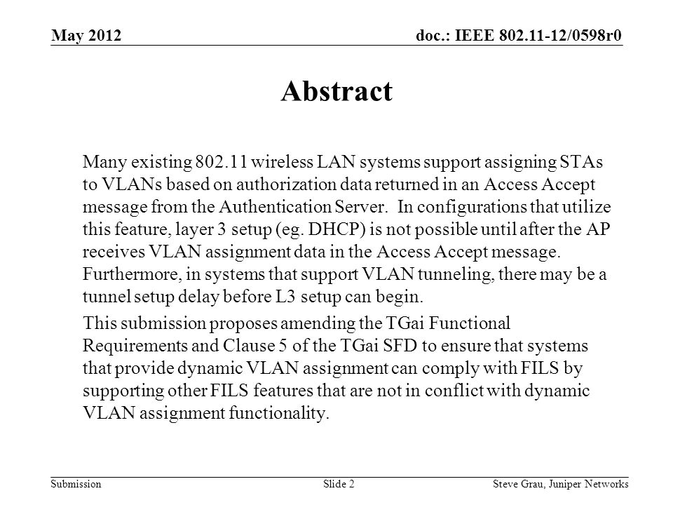 doc.: IEEE 802.11-12/0598r0 Submission Dynamic VLAN Assignment May 2012 STAAPAS Auth Request Auth Response Assoc Request Assoc Response EAP Identity Request EAP Identity Response Access Request Access Accept (with VLAN assignment) EAP Success EAP Method Specific Exchange VLAN Tunnel Setup Time Point at which L3 setup (eg.