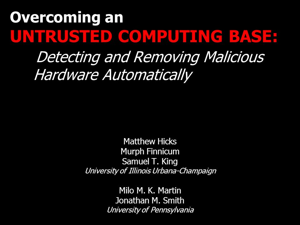 Overcoming an UNTRUSTED COMPUTING BASE: Detecting and Removing Malicious Hardware Automatically Matthew Hicks Murph Finnicum Samuel T.