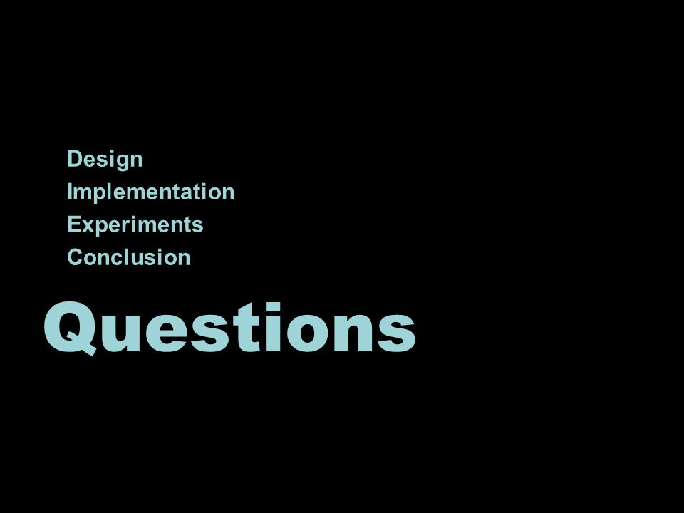 Design Implementation Experiments Conclusion Questions
