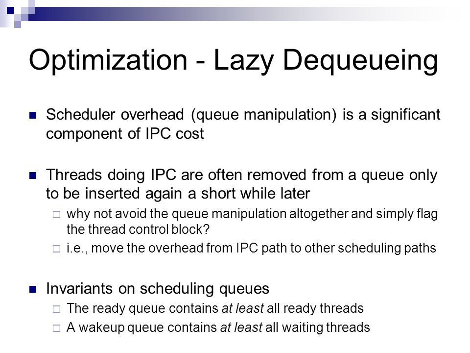 Optimization - Lazy Dequeueing Scheduler overhead (queue manipulation) is a significant component of IPC cost Threads doing IPC are often removed from a queue only to be inserted again a short while later  why not avoid the queue manipulation altogether and simply flag the thread control block.
