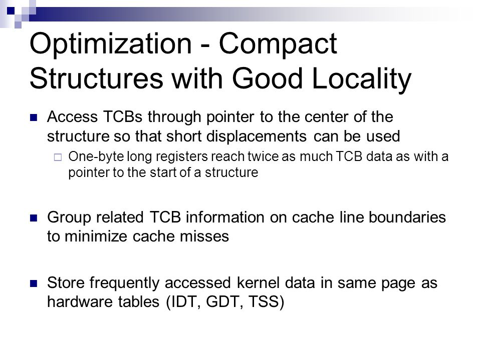 Optimization - Compact Structures with Good Locality Access TCBs through pointer to the center of the structure so that short displacements can be used  One-byte long registers reach twice as much TCB data as with a pointer to the start of a structure Group related TCB information on cache line boundaries to minimize cache misses Store frequently accessed kernel data in same page as hardware tables (IDT, GDT, TSS)
