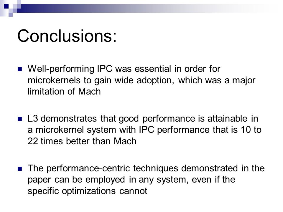 Conclusions: Well-performing IPC was essential in order for microkernels to gain wide adoption, which was a major limitation of Mach L3 demonstrates that good performance is attainable in a microkernel system with IPC performance that is 10 to 22 times better than Mach The performance-centric techniques demonstrated in the paper can be employed in any system, even if the specific optimizations cannot