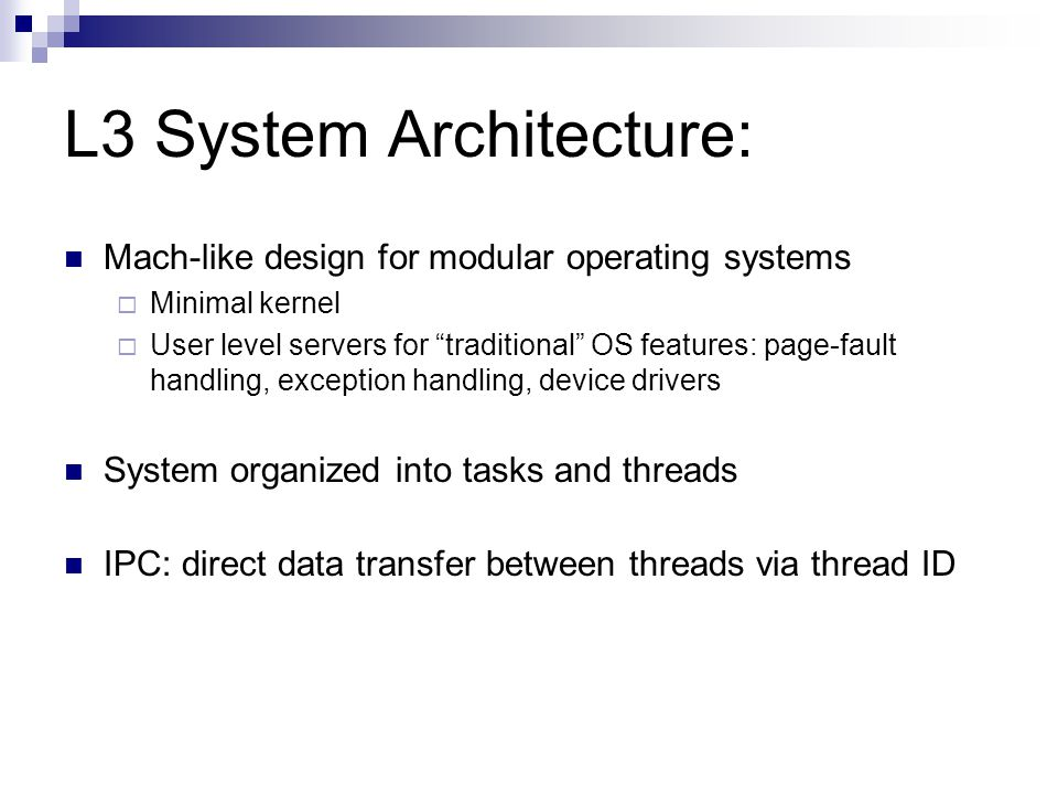 L3 System Architecture: Mach-like design for modular operating systems  Minimal kernel  User level servers for traditional OS features: page-fault handling, exception handling, device drivers System organized into tasks and threads IPC: direct data transfer between threads via thread ID