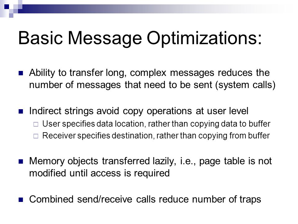 Basic Message Optimizations: Ability to transfer long, complex messages reduces the number of messages that need to be sent (system calls) Indirect strings avoid copy operations at user level  User specifies data location, rather than copying data to buffer  Receiver specifies destination, rather than copying from buffer Memory objects transferred lazily, i.e., page table is not modified until access is required Combined send/receive calls reduce number of traps