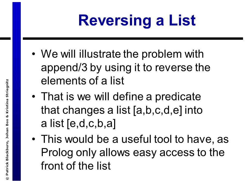 © Patrick Blackburn, Johan Bos & Kristina Striegnitz Reversing a List We will illustrate the problem with append/3 by using it to reverse the elements of a list That is we will define a predicate that changes a list [a,b,c,d,e] into a list [e,d,c,b,a] This would be a useful tool to have, as Prolog only allows easy access to the front of the list