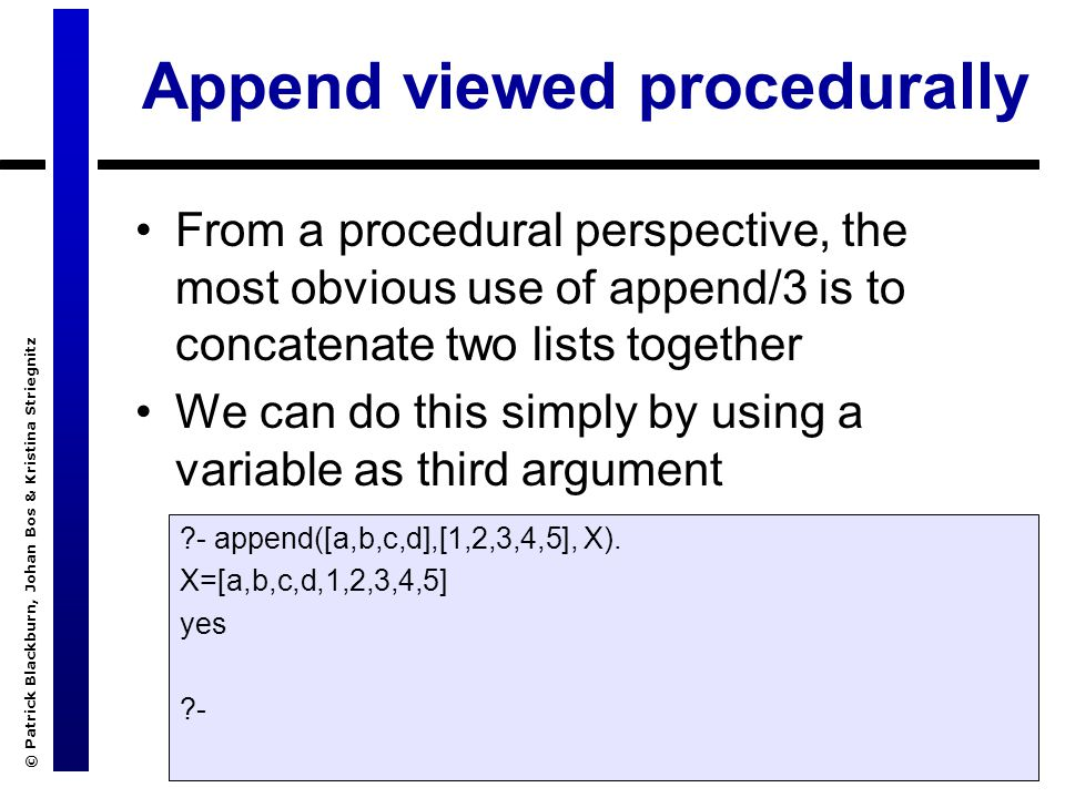 © Patrick Blackburn, Johan Bos & Kristina Striegnitz Definition of append/3 Recursive definition –Base clause: appending the empty list to any list produces that same list –The recursive step says that when concatenating a non-empty list [H|T] with a list L, the result is a list with head H and the result of concatenating T and L append([], L, L).