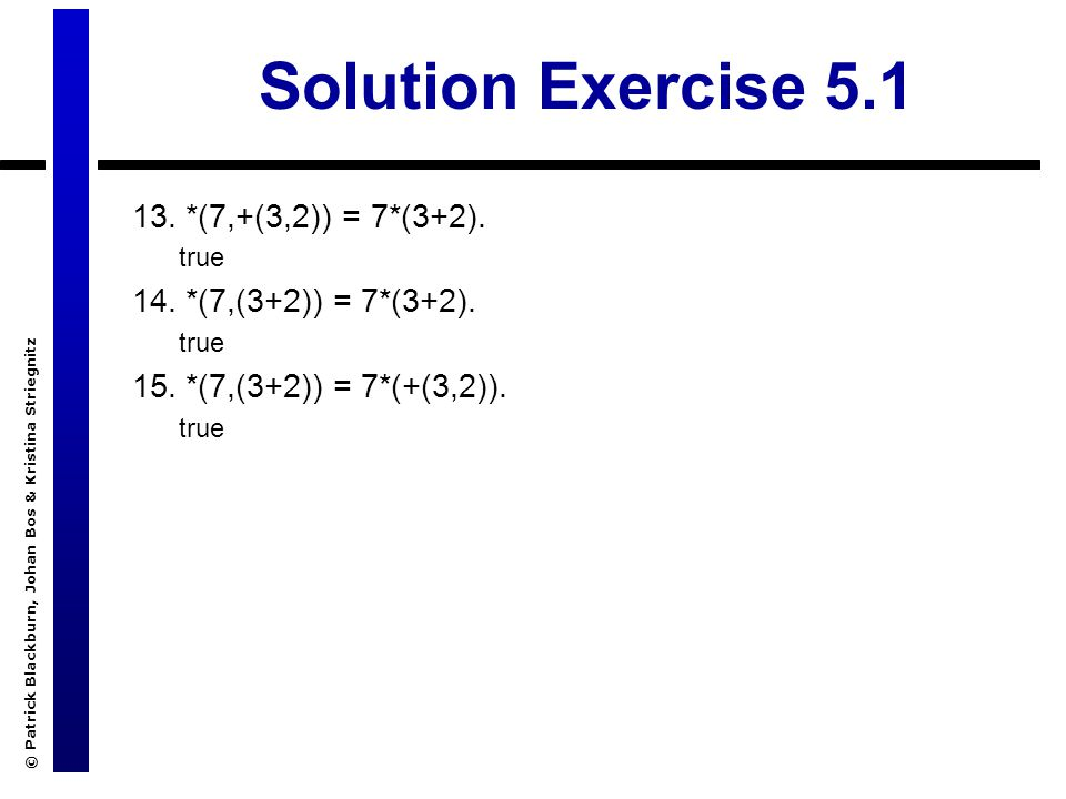 © Patrick Blackburn, Johan Bos & Kristina Striegnitz Solution Exercise 5.1 13.*(7,+(3,2)) = 7*(3+2).