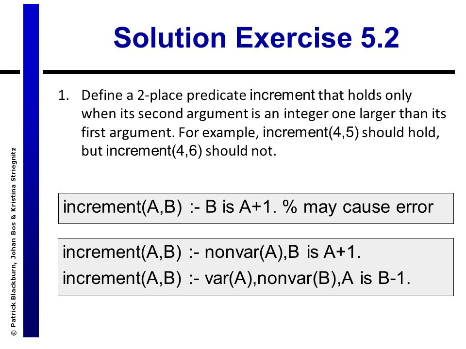 © Patrick Blackburn, Johan Bos & Kristina Striegnitz Solution Exercise 5.2 1.Define a 2-place predicate increment that holds only when its second argument is an integer one larger than its first argument.