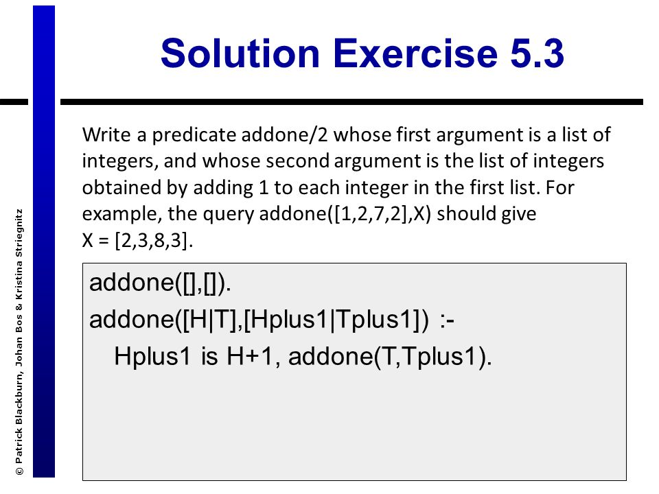 © Patrick Blackburn, Johan Bos & Kristina Striegnitz Solution Exercise 5.3 Write a predicate addone/2 whose first argument is a list of integers, and whose second argument is the list of integers obtained by adding 1 to each integer in the first list.