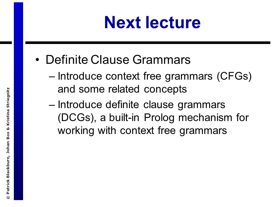 © Patrick Blackburn, Johan Bos & Kristina Striegnitz Next lecture Definite Clause Grammars –Introduce context free grammars (CFGs) and some related concepts –Introduce definite clause grammars (DCGs), a built-in Prolog mechanism for working with context free grammars